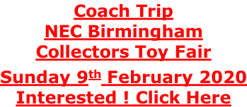 Coach Trip NEC Birmingham Collectors Toy Fair Sunday 9th February 2020 Interested ! Click Here