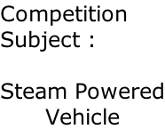 Competition Subject :  Steam Powered Vehicle