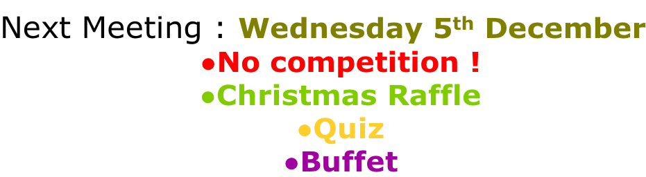 Next Meeting : Wednesday 5th December No competition ! Christmas Raffle Quiz Buffet