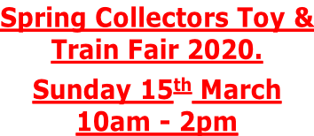 Spring Collectors Toy & Train Fair 2020. Sunday 15th March 10am - 2pm